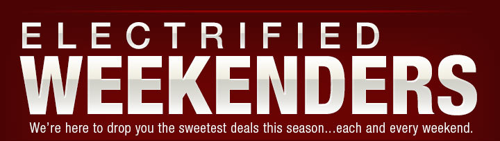 ELECTRIFIED WEEKENDERS. we're here to drop you the sweetest deals this season...each and every weekend.