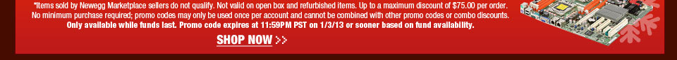 *Items sold by Newegg Marketplace sellers do not qualify. Not valid on open box and refurbished items. Up to a maximum discount of $75.00 per order. No minimum purchase required; promo codes may only be used once per account and cannot be combined with other promo codes or combo discounts. Only available while funds last. Promo code expires at 11:59PM PST on 1/3/12 or sooner based on fund availability.  Shop Now.
