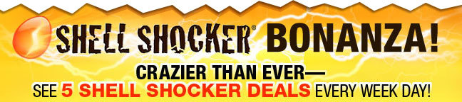SHELL SHOCKER BONANZA! CRAZIER THAN EVER-- SEE 5 SHELL SHOCKER DEALS EVERY WEEK DAY!
