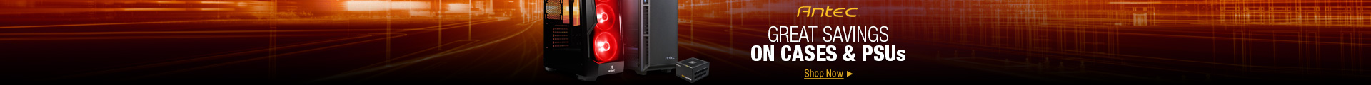 Antec GREATE SAVINGS ON CASES & PSUs