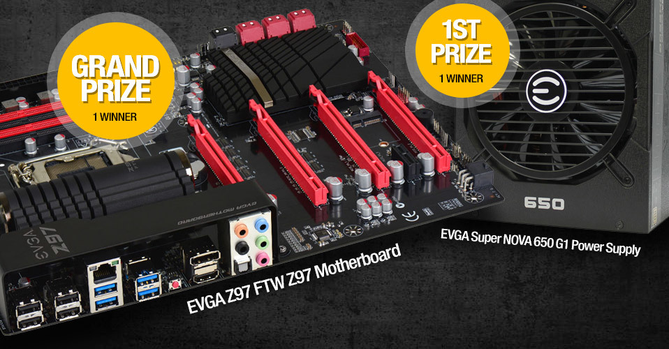Grand Prize: EVGA Z97 FTW Z97 Motherboard  (1 Winner) | 1st Prize: EVGA Super NOVA 650 G1 Power Supply (1 Winner)