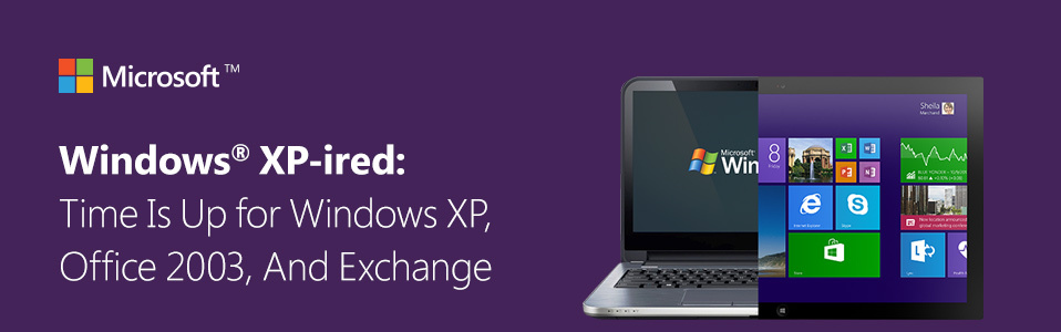 Windows XP-ired: Time Is Up for Windows XP, Office 2003, And Exchange