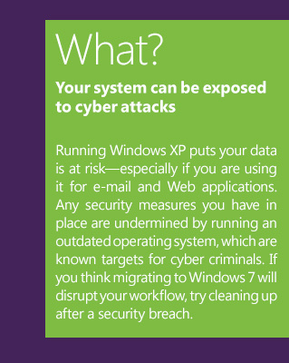 What? Your system can be exposed to cyber attacksRunning Windows XP puts your data is at risk—especially if you are using it for e-mail and Web applications. Any security measures you have in place are undermined by running an outdated operating system, which are known targets for cyber criminals. If you think migrating to Windows 7 will disrupt your workflow, try cleaning up after a security breach.