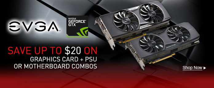 SAVE UP TO $20 ON EVGA GRAPHICS CARD + PSU OR MOTHERBOARD COMBOS