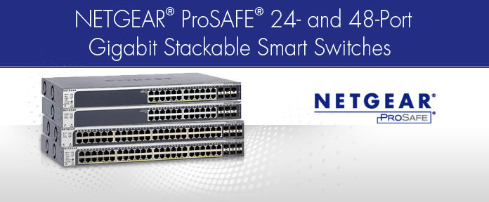 NETGEAR® ProSAFE® 24- and 48-Port Gigabit Stackable Smart Switches
