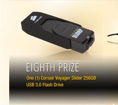 Eighth Prize One (1) Corsair Voyager Slider 256GB USB 3.0 Flash Drive